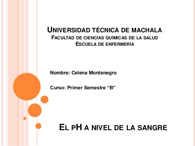 "EL PH A NIVEL DE LA SANGRE Nombre: Celena Montenegro Curso: Primer Semestre ""B"" UNIVERSIDAD TÉCNICA DE MACHALA FACULTAD DE..."