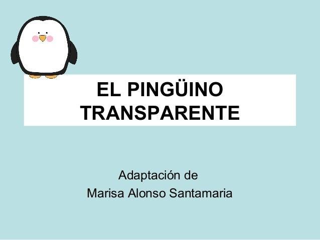 EL PINGÜINO  TRANSPARENTE  Adaptación de  Marisa Alonso Santamaria