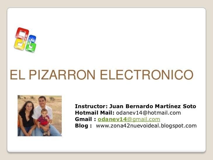 EL PIZARRON ELECTRONICO        Instructor: Juan Bernardo Martínez Soto        Hotmail Mail: odanev14@hotmail.com        Gm...