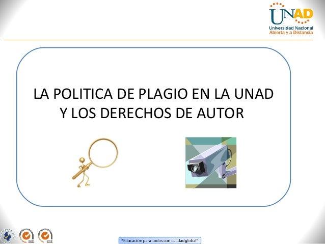 LA POLITICA DE PLAGIO EN LA UNAD    Y LOS DERECHOS DE AUTOR