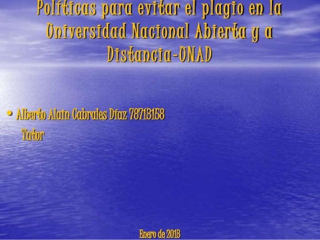 Políticas para evitar el plagio en la        Universidad Nacional Abierta y a                  Distancia-UNAD•Alberto Alai...