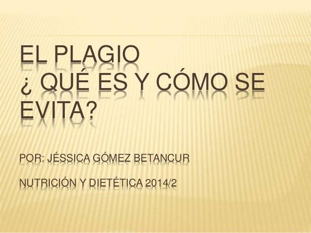 EL PLAGIO ¿ QUÉ ES Y CÓMO SE EVITA? POR: JÉSSICA GÓMEZ BETANCUR NUTRICIÓN Y DIETÉTICA 2014/2
