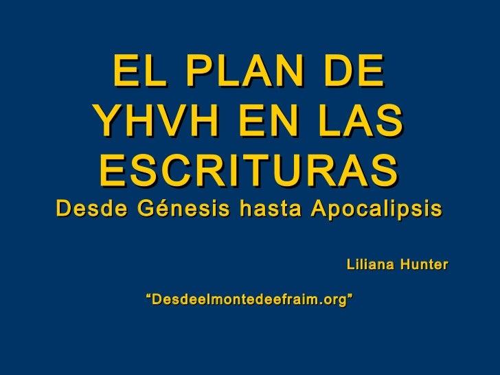 """EL PLAN DE  YHVH EN LAS  ESCRITURASDesde Génesis hasta Apocalipsis                                Liliana Hunter       """"De..."""