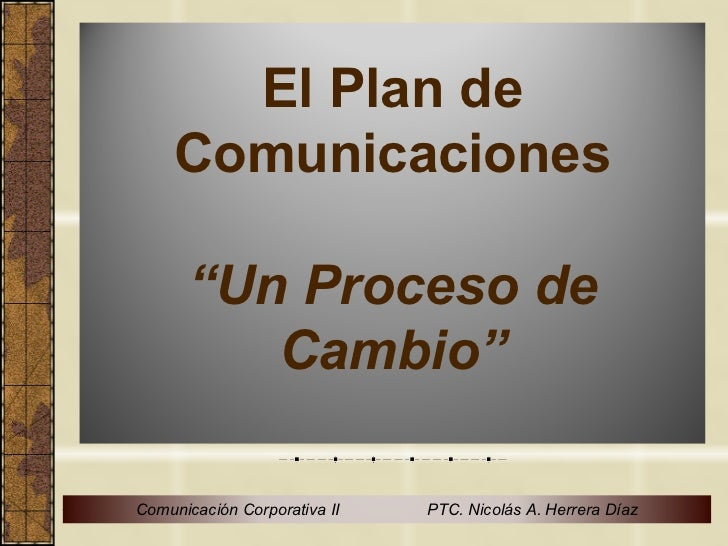"""El Plan de     Comunicaciones      """"Un Proceso de         Cambio""""Comunicación Corporativa II   PTC. Nicolás A. Herrera Díaz"""
