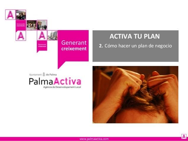 ACTIVA TU PLAN 2. Cómo hacer un plan de negocio  www.palmaactiva.com