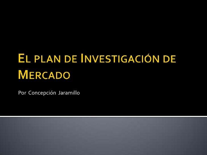El plan de Investigación de Mercado <br />Por  Concepción  Jaramillo <br />