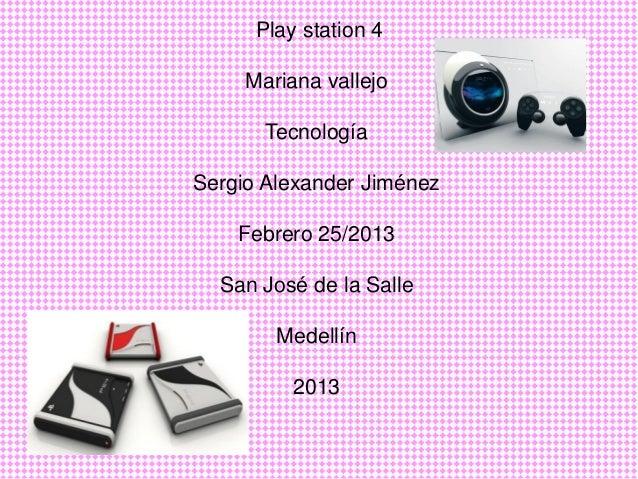 Play station 4     Mariana vallejo       TecnologíaSergio Alexander Jiménez    Febrero 25/2013  San José de la Salle      ...