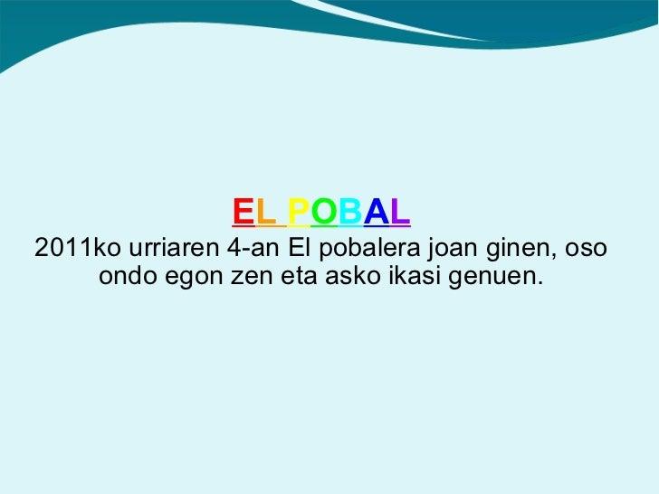 2011ko urriaren 4-an El pobalera joan ginen, oso ondo egon zen eta asko ikasi genuen. E L  P O B A L
