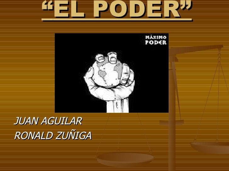 """"""" EL PODER"""" <ul><li>JUAN AGUILAR </li></ul><ul><li>RONALD ZUÑIGA </li></ul>"""