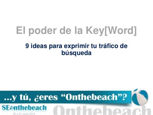 El poder de la key[word]: 9 ideas para exprimir tu tráfico de búsqueda | SEonthebeach 2014