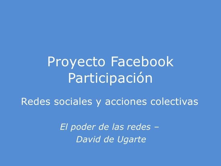 Proyecto Facebook Participación<br />Redes sociales y acciones colectivas<br />El poder de las redes –<br /> David de Ugar...