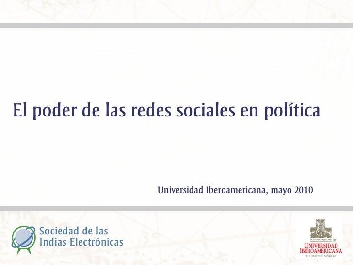 El poder de las redes sociales en política                      Universidad Iberoamericana, mayo 2010