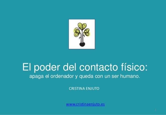 CRISTINA ENJUTO 1 www.cristinaenjuto.es El poder del contacto físico: apaga el ordenador y queda con un ser humano.