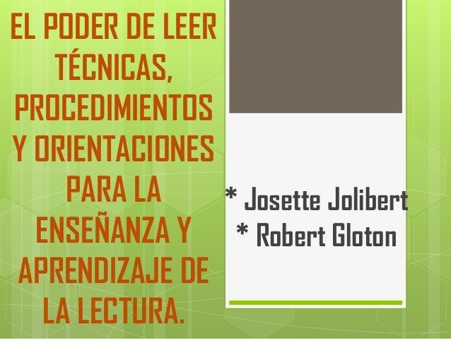 EL PODER DE LEERTÉCNICAS,PROCEDIMIENTOSY ORIENTACIONESPARA LAENSEÑANZA YAPRENDIZAJE DELA LECTURA.* Josette Jolibert* Rober...