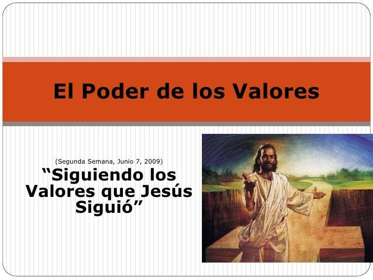 """El Poder de los Valores      (Segunda Semana, Junio 7, 2009)   """"Siguiendo los Valores que Jesús      Siguió"""""""