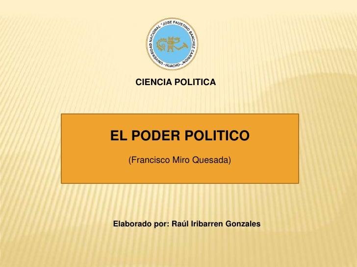 CIENCIA POLITICA<br />EL PODER POLITICO<br />(Francisco Miro Quesada)<br />Elaborado por: Raúl Iribarren Gonzales<br />