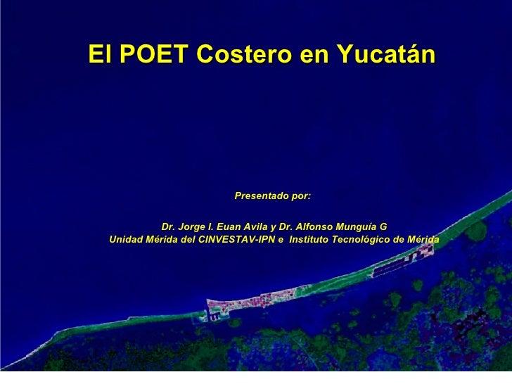 El POET Costero en Yucatán Presentado por:  Dr. Jorge I. Euan Avila y Dr. Alfonso Munguía G Unidad Mérida del CINVESTAV-IP...