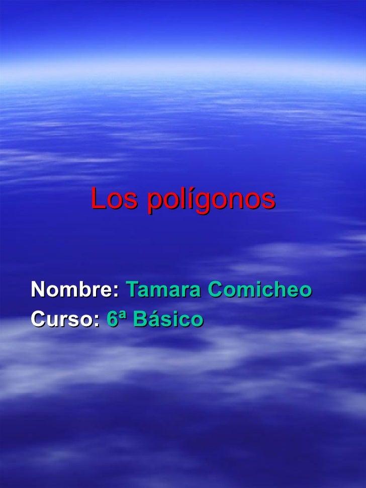 Los polígonos Nombre:  Tamara Comicheo Curso:  6ª Básico
