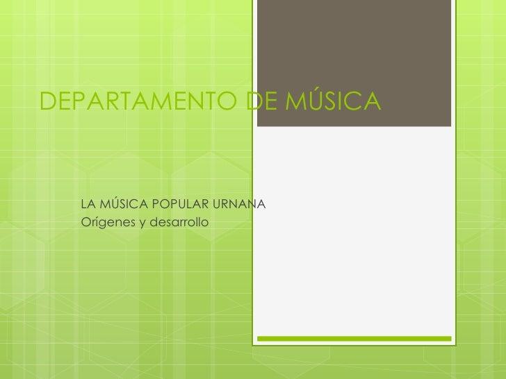 DEPARTAMENTO DE MÚSICA  LA MÚSICA POPULAR URNANA  Orígenes y desarrollo