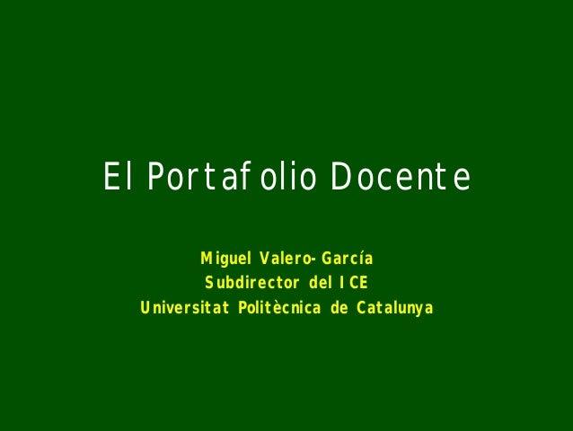 El Portafolio Docente Miguel Valero-García Subdirector del ICE Universitat Politècnica de Catalunya
