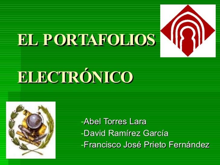 EL PORTAFOLIOS  ELECTRÓNICO <ul><li>Abel Torres Lara </li></ul><ul><li>David Ramírez García </li></ul><ul><li>Francisco Jo...