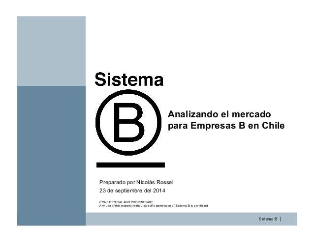 Sistema B | Analizando el mercado para Empresas B en Chile 23 de septiembre del 2014 Preparado por Nicolás Rossel CONFIDEN...