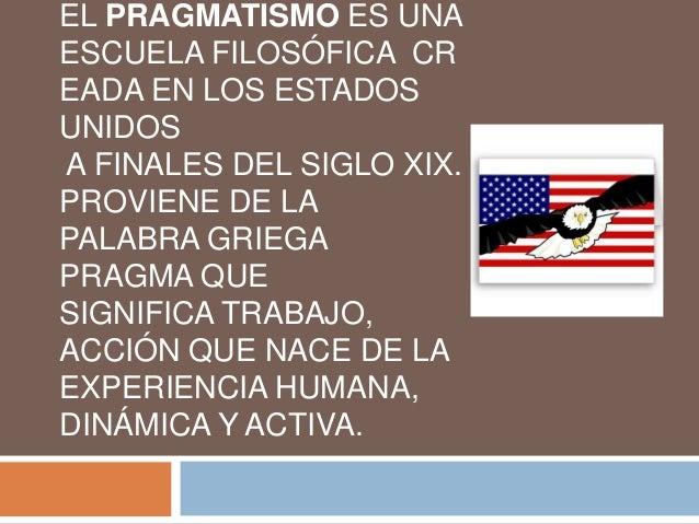 EL PRAGMATISMO ES UNAESCUELA FILOSÓFICA CREADA EN LOS ESTADOSUNIDOSA FINALES DEL SIGLO XIX.PROVIENE DE LAPALABRA GRIEGAPRA...