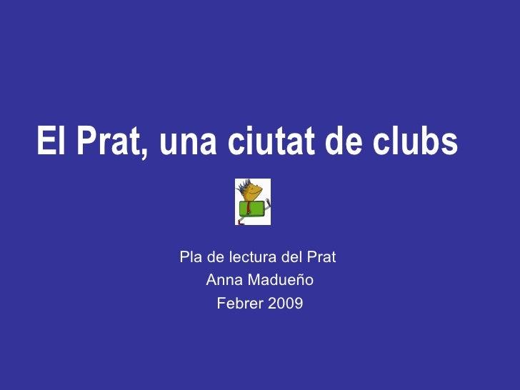 El Prat, una ciutat de clubs Pla de lectura del Prat  Anna Madueño Febrer 2009
