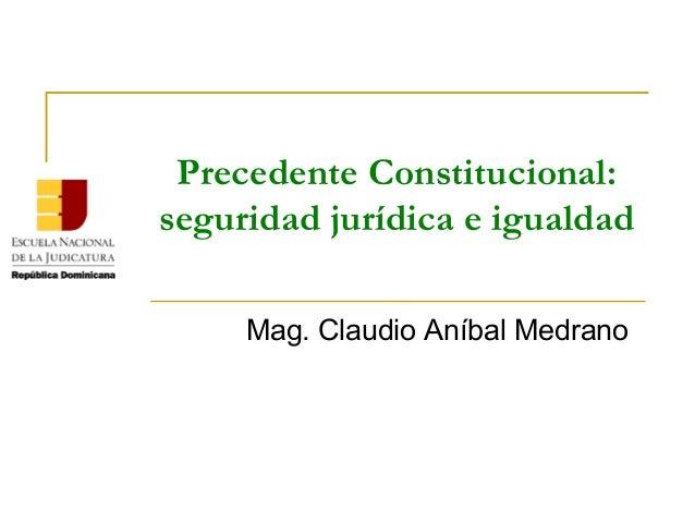 Precedente Constitucional: seguridad jurídica e igualdad Mag.ClaudioAníbalMedrano