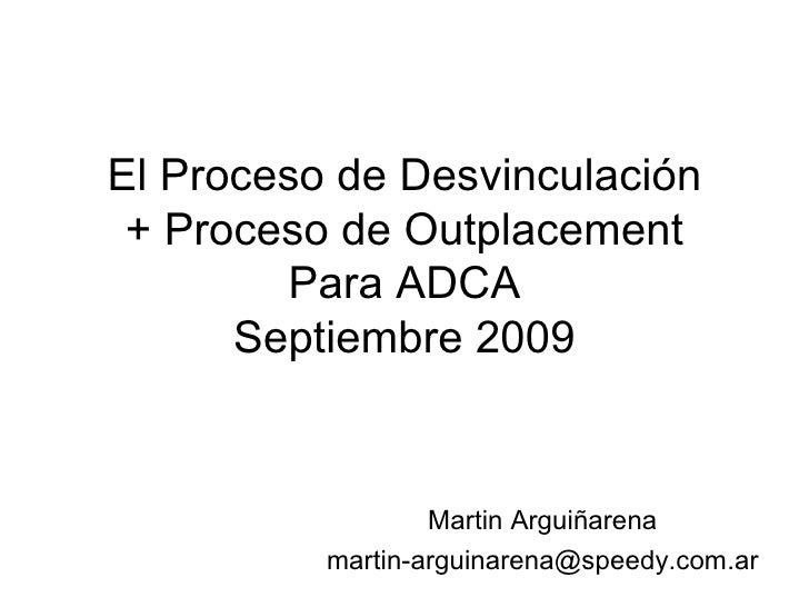 El Proceso de Desvinculación + Proceso de Outplacement Para ADCA Septiembre 2009 Martin Arguiñarena [email_address]