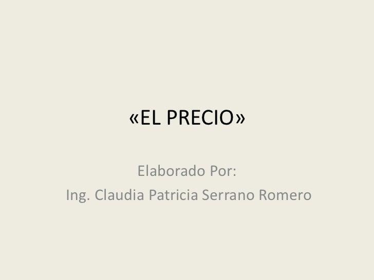 «EL PRECIO»           Elaborado Por:Ing. Claudia Patricia Serrano Romero