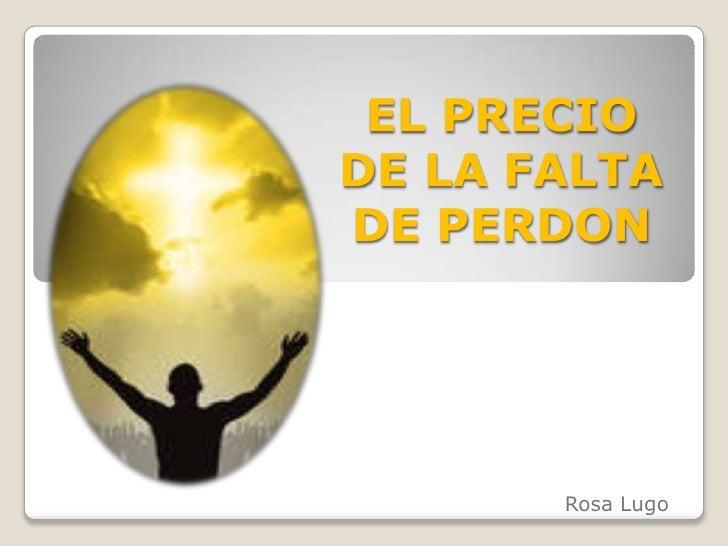 EL PRECIO DE LA FALTA DE PERDON<br />Rosa Lugo<br />