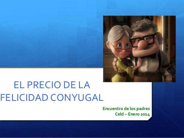 EL PRECIO DE LA FELICIDAD CONYUGAL Encuentro de los padres Celd – Enero 2014