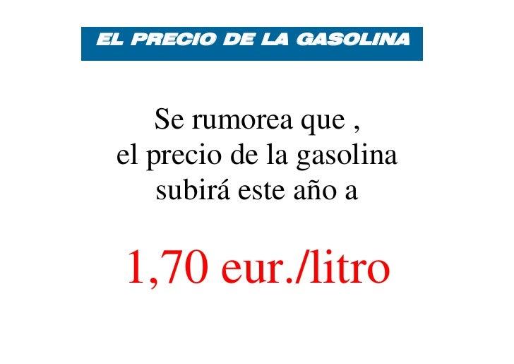 EL PRECIO DE LA GASOLINA    Se rumorea que , el precio de la gasolina     subirá este año a  1,70 eur./litro