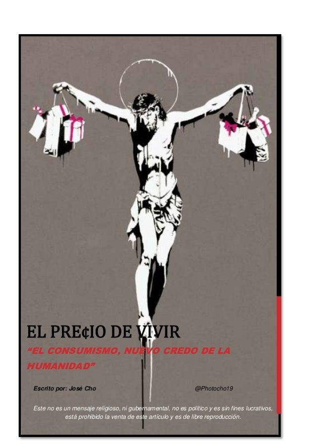 """EL PRE¢IO DE VIVIR """"EL CONSUMISMO, NUEVO CREDO DE LA HUMANIDAD"""" Escrito por: José Cho  @Photocho19  Este no es un mensaje ..."""