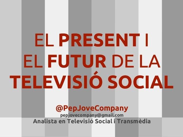 EL PRESENT I EL FUTUR DE LATELEVISIÓ SOCIAL         @PepJoveCompany           pepjovecompany@gmail.com  Analista en Televi...