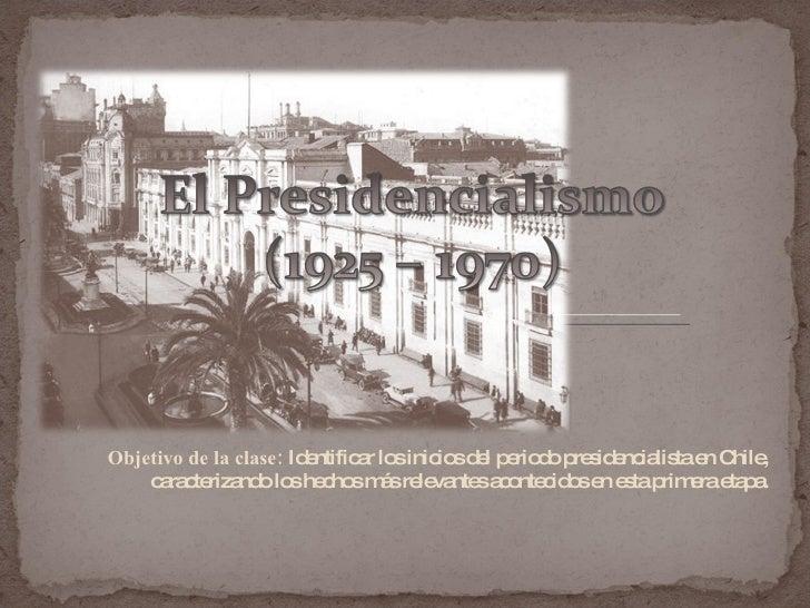Objetivo de la clase:  Identificar los inicios del periodo presidencialista en Chile, caracterizando los hechos más releva...