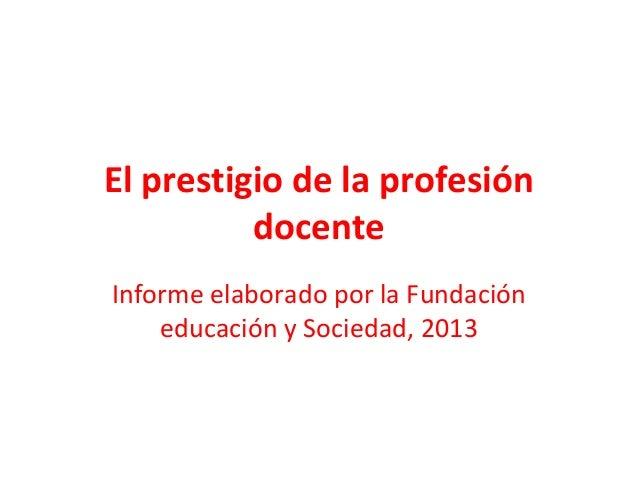 El prestigio de la profesión docente Informe elaborado por la Fundación educación y Sociedad, 2013