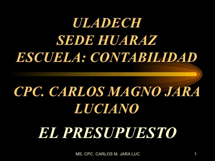 ULADECH SEDE HUARAZ ESCUELA: CONTABILIDAD CPC. CARLOS MAGNO JARA LUCIANO EL PRESUPUESTO