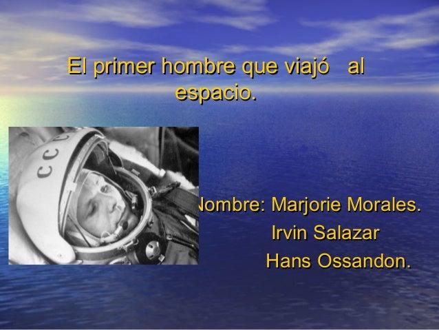 El primer hombre que viajó alEl primer hombre que viajó al espacio.espacio. Nombre: Marjorie Morales.Nombre: Marjorie Mora...