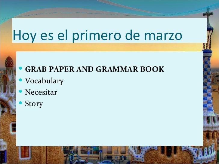 Hoy es el primero de marzo <ul><li>GRAB PAPER AND GRAMMAR BOOK </li></ul><ul><li>Vocabulary </li></ul><ul><li>Necesitar </...