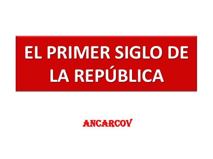 EL PRIMER SIGLO DE LA REPÚBLICA<br />ANCARCOV<br />