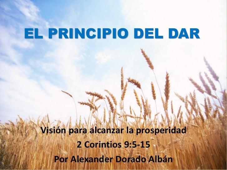 EL PRINCIPIO DEL DAR Visión para alcanzar la prosperidad          2 Corintios 9:5-15    Por Alexander Dorado Albán