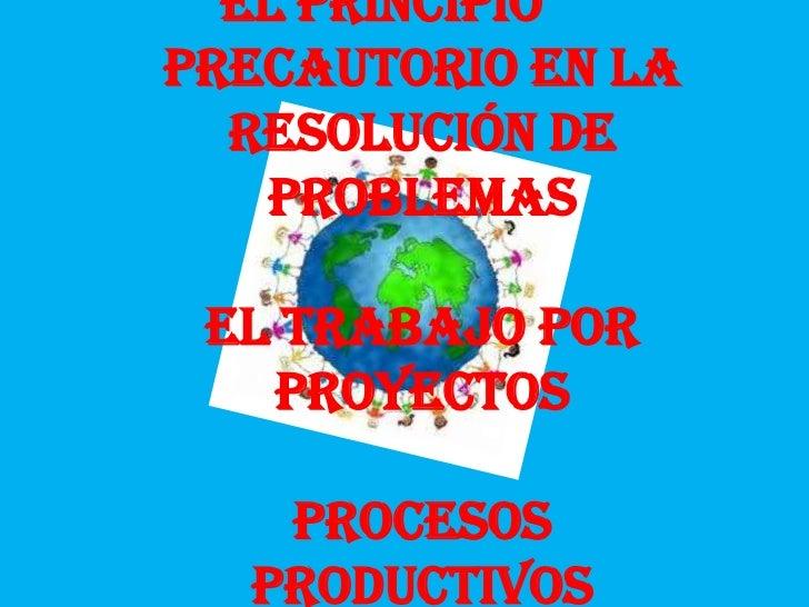El principioPrecautorio en la  resolución de   problemas El trabajo por   proyectos   Procesos  productivos