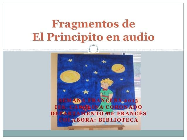 Fragmentos deEl Principito en audio     SEMANA FRANCESA 2013    IES. CAROLINA CORONADO   DEPARTAMENTO DE FRANCÉS     COLAB...
