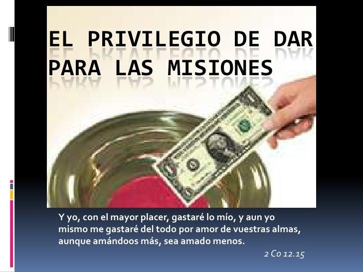 EL PRIVILEGIO DE DAR PARA LAS MISIONES<br />Y yo, con el mayor placer, gastaré lo mío, y aun yo mismo me gastaré del todo ...