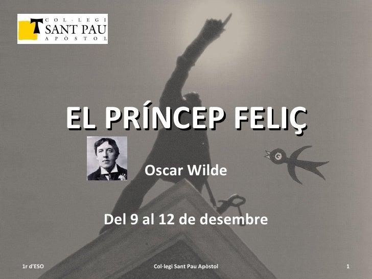 EL PRÍNCEP FELIÇ Oscar Wilde Del 9 al 12 de desembre 1r d'ESO Col·legi Sant Pau Apòstol