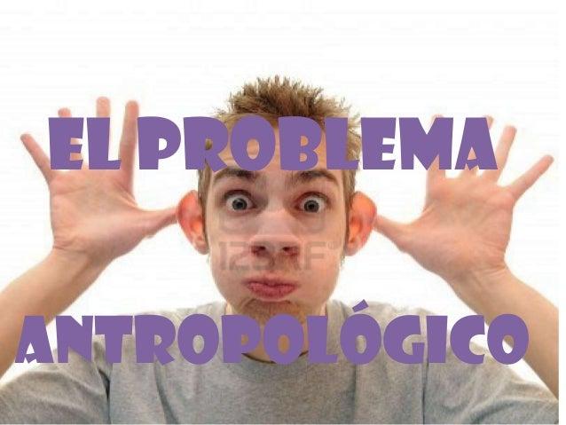 EL PROBLEMAANTROPOLÓGICO