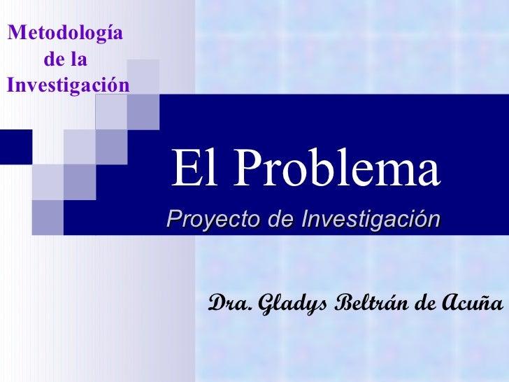 El Problema Proyecto de Investigación Metodología  de la  Investigación Dra. Gladys Beltrán de Acuña