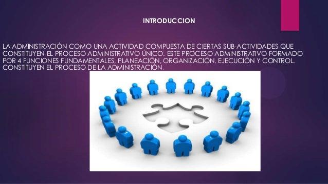 INTRODUCCION  LA ADMINISTRACIÓN COMO UNA ACTIVIDAD COMPUESTA DE CIERTAS SUB-ACTIVIDADES QUE CONSTITUYEN EL PROCESO ADMINIS...